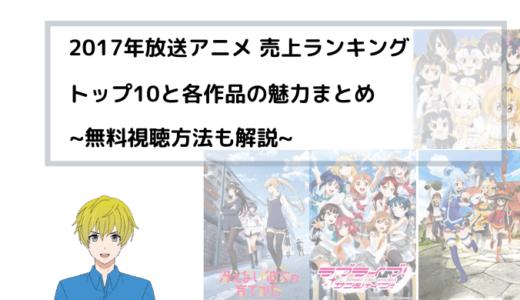 2017年放送アニメ 売上ランキング トップ10と各作品の魅力まとめ~無料視聴方法も解説~