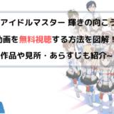 『アイドルマスター』劇場版(映画)フル動画を無料視聴する方法を図解!