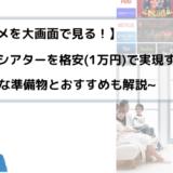 【アニメを大画面で見る!】憧れのホームシアターを格安(1万円)で実現する方法
