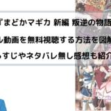 劇場版『まどかマギカ 新編 叛逆の物語』映画フル動画を無料視聴する方法を図解!