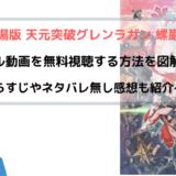『天元突破グレンラガン 螺巌篇』 映画フル動画を無料視聴する方法を図解!~劇場版~